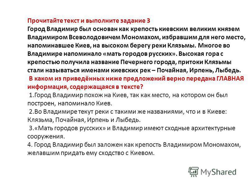 Прочитайте текст и выполните задание 3 Город Владимир был основан как крепость киевским великим князем Владимиром Всеволодовичем Мономахом, избравшим для него место, напоминавшее Киев, на высоком берегу реки Клязьмы. Многое во Владимире напоминало «м