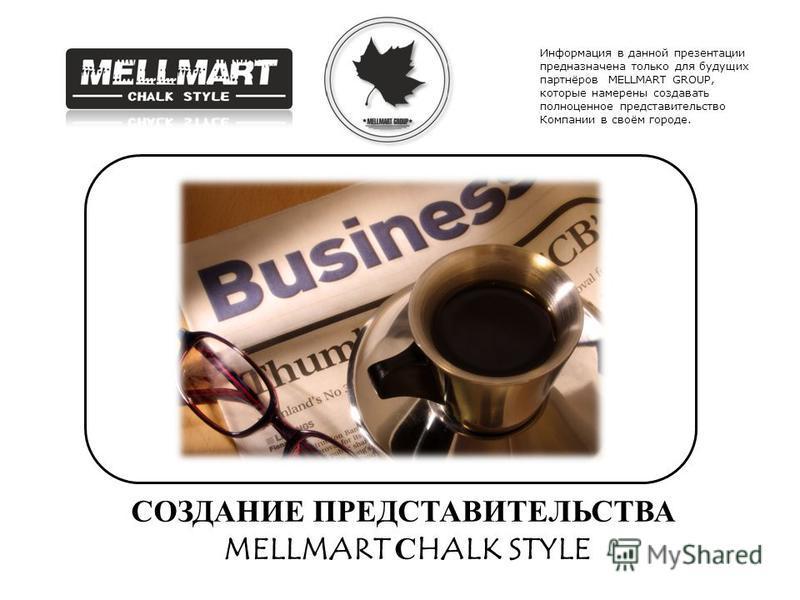 СОЗДАНИЕ ПРЕДСТАВИТЕЛЬСТВА MELLMART СHALK STYLE Информация в данной презентации предназначена только для будущих партнёров MELLMART GROUP, которые намерены создавать полноценное представительство Компании в своём городе.