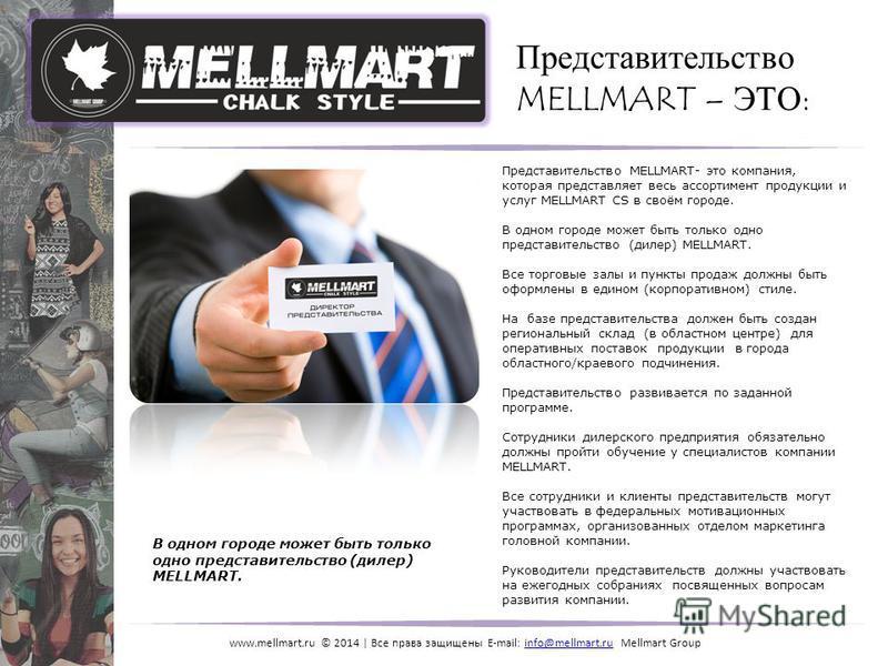 www.mellmart.ru © 2014 | Все права защищены E-mail: info@mellmart.ru Mellmart Groupinfo@mellmart.ru Представительство MELLMART – ЭТО: Представительство MELLMART- это компания, которая представляет весь ассортимент продукции и услуг MELLMART CS в своё