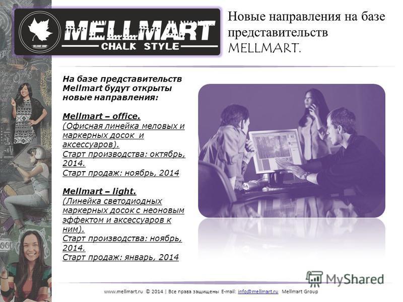 www.mellmart.ru © 2014 | Все права защищены E-mail: info@mellmart.ru Mellmart Groupinfo@mellmart.ru На базе представительств Mellmart будут открыты новые направления: Mellmart – office. (Офисная линейка меловых и маркерных досок и аксессуаров). Старт