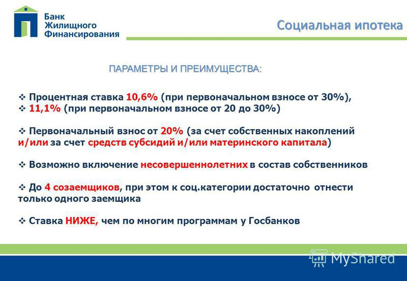 Социальная ипотека Процентная ставка 10,6% (при первоначальном взносе от 30%), 11,1% (при первоначальном взносе от 20 до 30%) Первоначальный взнос от 20% (за счет собственных накоплений и/или за счет средств субсидий и/или материнского капитала) Возм