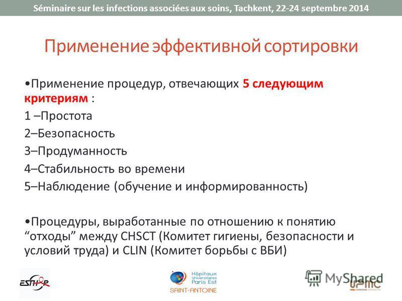 Séminaire sur les infections associées aux soins, Tachkent, 22-24 septembre 2014 Применение эффективной сортировки Применение процедур, отвечающих 5 следующим критериям : 1 –Простота 2–Безопасность 3–Продуманность 4–Стабильность во времени 5–Наблюден