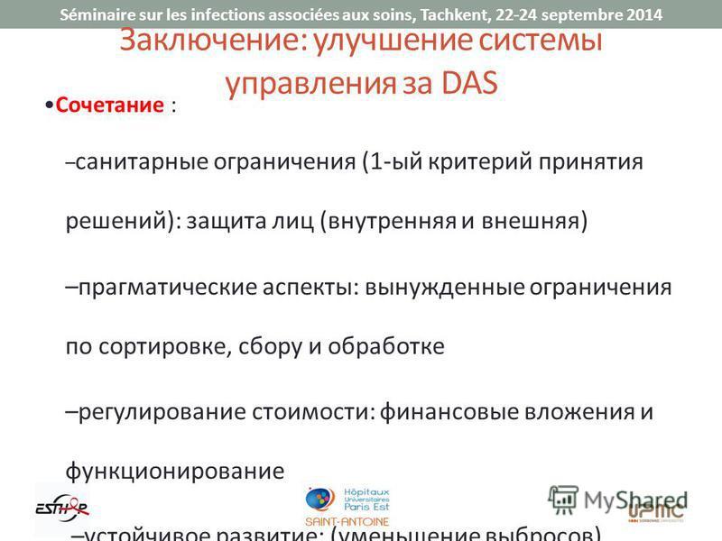 Séminaire sur les infections associées aux soins, Tachkent, 22-24 septembre 2014 Заключение: улучшение системы управления за DAS Сочетание : – санитарные ограничения (1-ый критерий принятия решений): защита лиц (внутренняя и внешняя) –прагматические