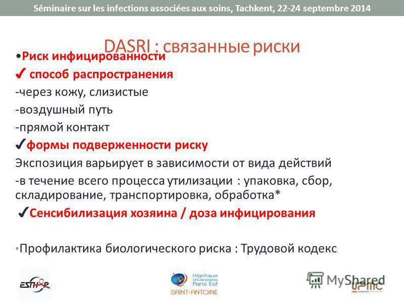 Séminaire sur les infections associées aux soins, Tachkent, 22-24 septembre 2014 DASRI : связанные риски Риск инфицированности способ распространения -через кожу, слизистые -воздушный путь -прямой контакт формы подверженности риску Экспозиция варьиру