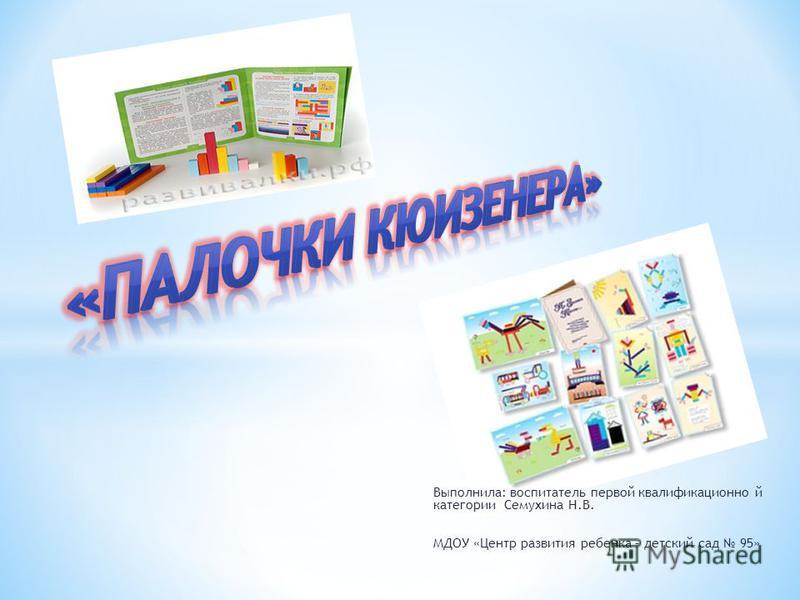 Выполнила: воспитатель первой квалификационной категории Семухина Н.В. МДОУ «Центр развития ребенка – детский сад 95»