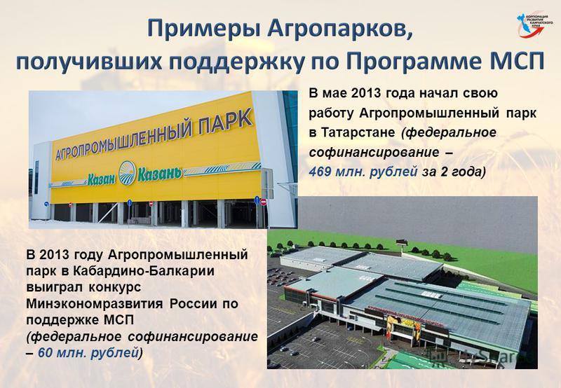 В мае 2013 года начал свою работу Агропромышленный парк в Татарстане (федеральное финансирование – 469 млн. рублей за 2 года) В 2013 году Агропромышленный парк в Кабардино-Балкарии выиграл конкурс Минэкономразвития России по поддержке МСП (федерально