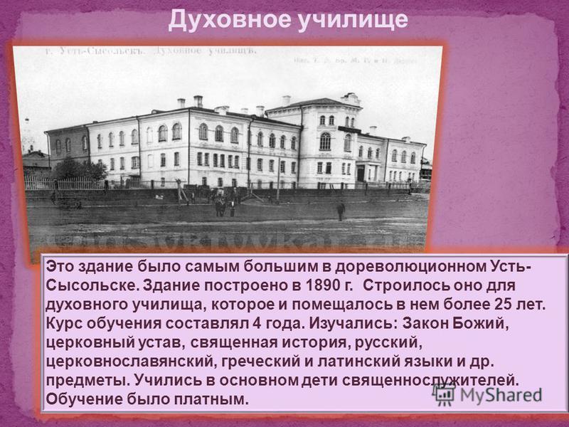 Это здание было самым большим в дореволюционном Усть- Сысольске. Здание построено в 1890 г. Строилось оно для духовного училища, которое и помещалось в нем более 25 лет. Курс обучения составлял 4 года. Изучались: Закон Божий, церковный устав, священн