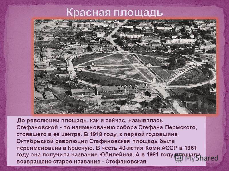 До революции площадь, как и сейчас, называлась Стефановской - по наименованию собора Стефана Пермского, стоявшего в ее центре. В 1918 году, к первой годовщине Октябрьской революции Стефановская площадь была переименована в Красную. В честь 40-летия К