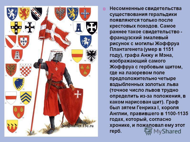 Несомненные свидетельства существования геральдики появляются только после крестовых походов. Самое раннее такое свидетельство - французский эмалевый рисунок с могилы Жоффруа Плантагенета (умер в 1151 году), графа Анжу и Мэна, изображающий самого Жоф