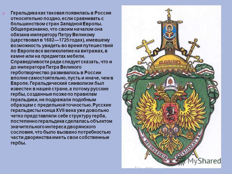 Геральдика как таковая появилась в России относительно поздно, если сравнивать с большинством стран Западной Европы. Общепризнанно, что своим началом она обязана императору Петру Великому (царствовал в 16821725 годах), имевшему возможность увидеть во