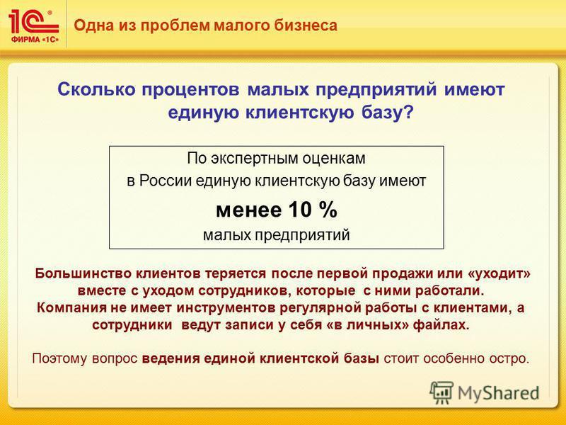 Сколько процентов малых предприятий имеют единую клиентскую базу? По экспертным оценкам в России единую клиентскую базу имеют менее 10 % малых предприятий Одна из проблем малого бизнеса Большинство клиентов теряется после первой продажи или «уходит»