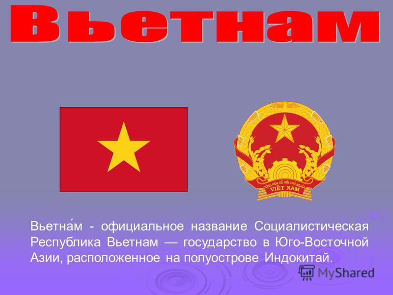 Вьетна́м - официальное название Социалистическая Республика Вьетнам государство в Юго-Восточной Азии, расположенное на полуострове Индокитай.