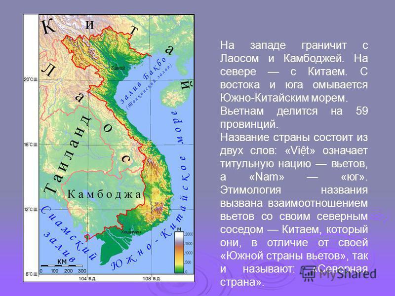 На западе граничит с Лаосом и Камбоджей. На севере с Китаем. С востока и юга омывается Южно-Китайским морем. Вьетнам делится на 59 провинций. Название страны состоит из двух слов: «Vit» означает титульную нацию вьетов, а «Nam» «юг». Этимология назван