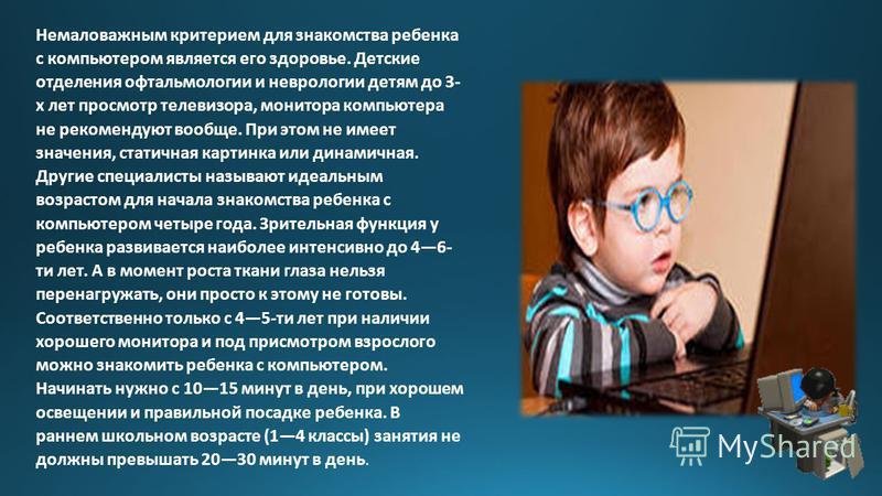 Немаловажным критерием для знакомства ребенка с компьютером является его здоровье. Детские отделения офтальмологии и неврологии детям до 3- х лет просмотр телевизора, монитора компьютера не рекомендуют вообще. При этом не имеет значения, статичная ка