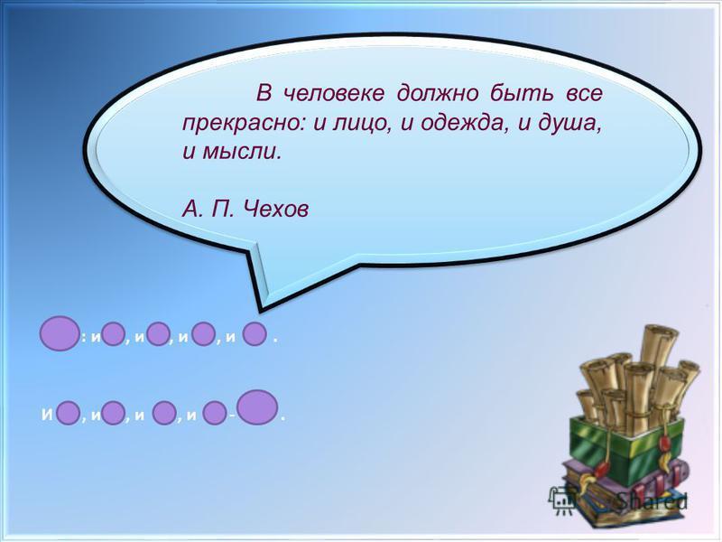 : и, и, и, и. И, и, и, и -. В человеке должно быть все прекрасно: и лицо, и одежда, и душа, и мысли. А. П. Чехов В человеке должно быть все прекрасно: и лицо, и одежда, и душа, и мысли. А. П. Чехов