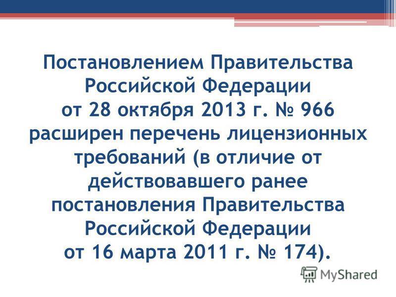 Постановлением Правительства Российской Федерации от 28 октября 2013 г. 966 расширен перечень лицензионных требований (в отличие от действовавшего ранее постановления Правительства Российской Федерации от 16 марта 2011 г. 174).