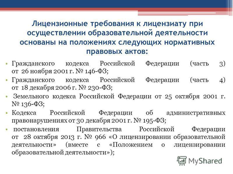 Лицензионные требования к лицензиату при осуществлении образовательной деятельности основаны на положениях следующих нормативных правовых актов: Гражданского кодекса Российской Федерации (часть 3) от 26 ноября 2001 г. 146-ФЗ; Гражданского кодекса Рос
