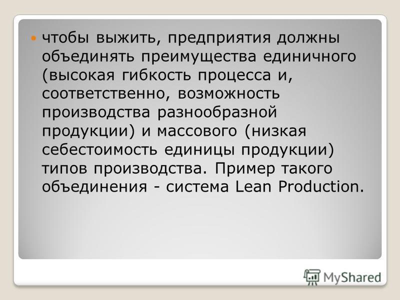 чтобы выжить, предприятия должны объединять преимущества единичного (высокая гибкость процесса и, соответственно, возможность производства разнообразной продукции) и массового (низкая себестоимость единицы продукции) типов производства. Пример такого