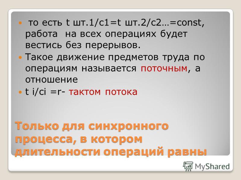 Только для синхронного процесса, в котором длительности операций равны то есть t шт.1/c1=t шт.2/c2…=const, работа на всех операциях будет вестись без перерывов. Такое движение предметов труда по операциям называется поточным, а отношение t i/ci =r- т