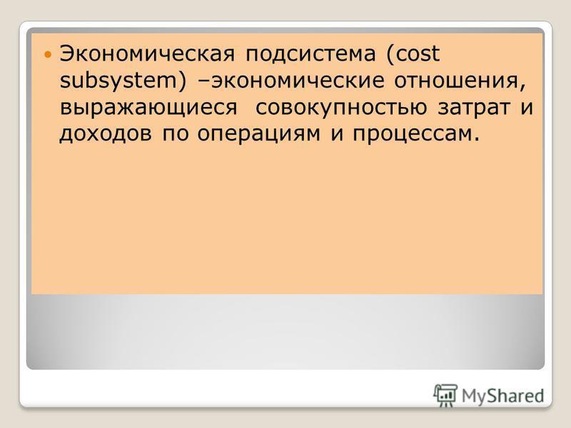 Экономическая подсистема (cost subsystem) –экономические отношения, выражающиеся совокупностью затрат и доходов по операциям и процессам.