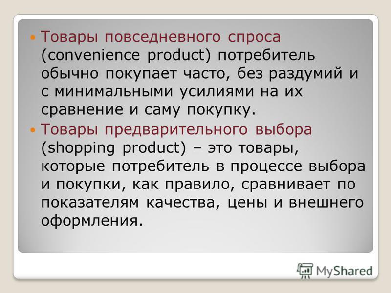 Товары повседневного спроса (convenience product) потребитель обычно покупает часто, без раздумий и с минимальными усилиями на их сравнение и саму покупку. Товары предварительного выбора (shopping product) – это товары, которые потребитель в процессе
