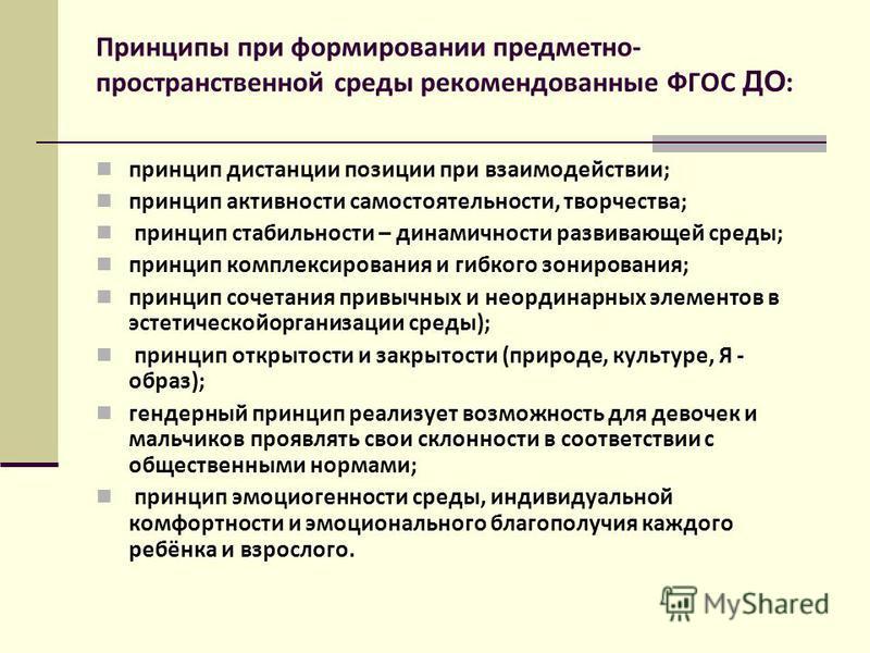 Принципы при формировании предметно- пространственной среды рекомендованные ФГОС ДО : принцип дистанции позиции при взаимодействии; принцип активности самостоятельности, творчества; принцип стабильности – динамичности развивающей среды; принцип компл