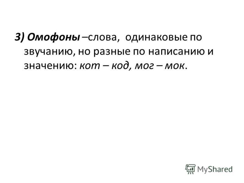 3) Омофоны –слова, одинаковые по звучанию, но разные по написанию и значению: кот – код, мог – мок.