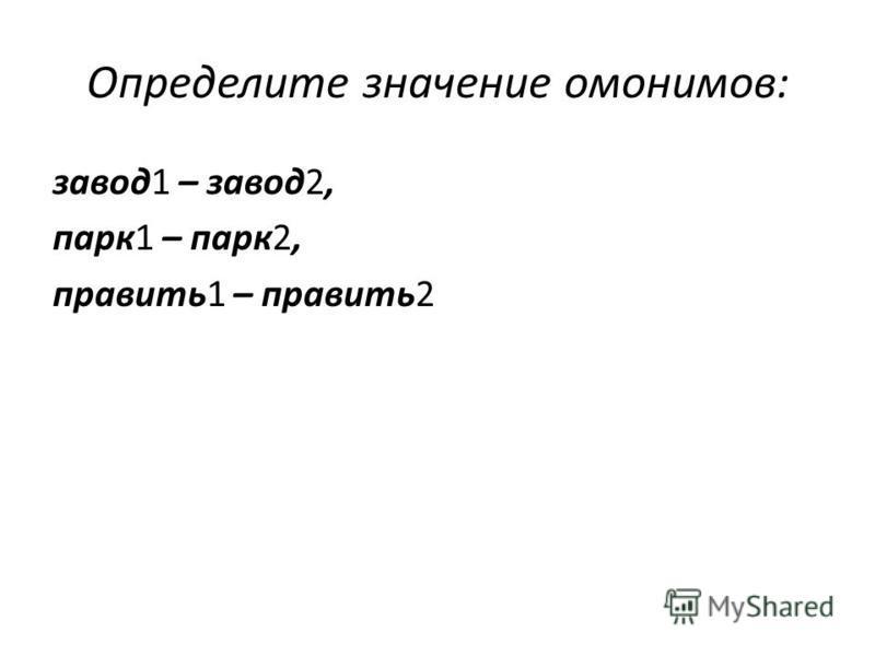 Определите значение омонимов: завод 1 – завод 2, парк 1 – парк 2, править 1 – править 2