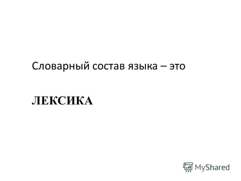 Словарный состав языка – это ЛЕКСИКА