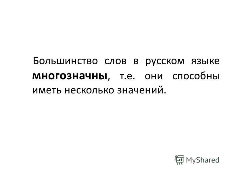 Большинство слов в русском языке многозначны, т.е. они способны иметь несколько значений.