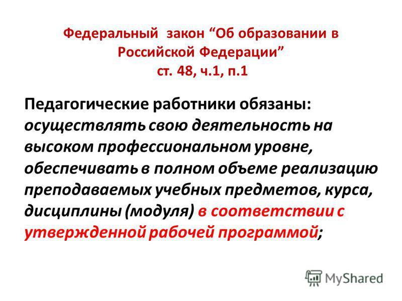 Федеральный закон Об образовании в Российской Федерации ст. 48, ч.1, п.1 Педагогические работники обязаны: осуществлять свою деятельность на высоком профессиональном уровне, обеспечивать в полном объеме реализацию преподаваемых учебных предметов, кур