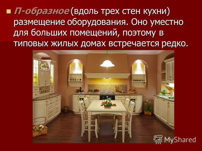 П-образное (вдоль трех стен кухни) размещение оборудования. Оно уместно для больших помещений, поэтому в типовых жилых домах встречается редко. П-образное (вдоль трех стен кухни) размещение оборудования. Оно уместно для больших помещений, поэтому в т