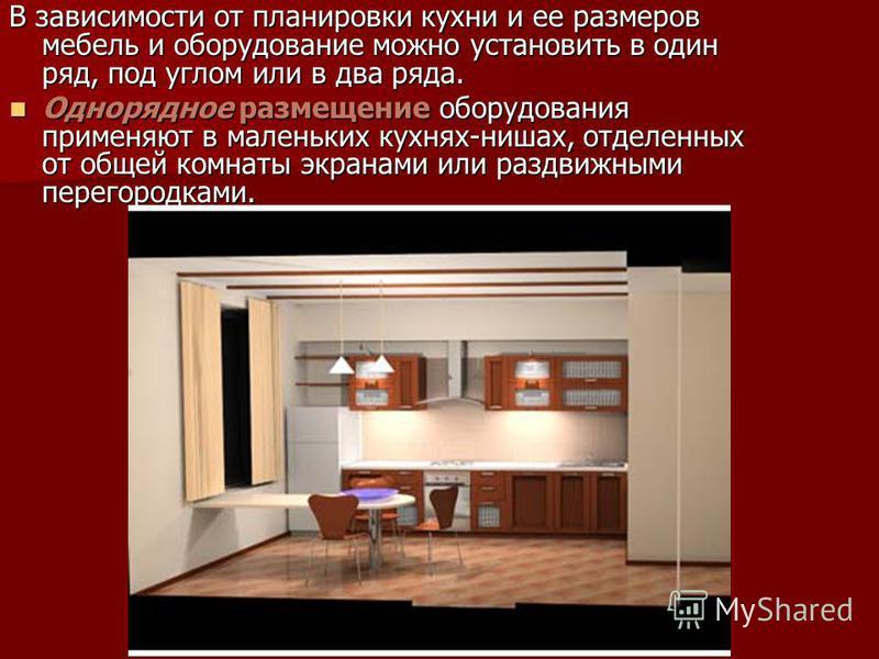 В зависимости от планировки кухни и ее размеров мебель и оборудование можно установить в один ряд, под углом или в два ряда. Однорядное размещение оборудования применяют в маленьких кухнях-нишах, отделенных от общей комнаты экранами или раздвижными п