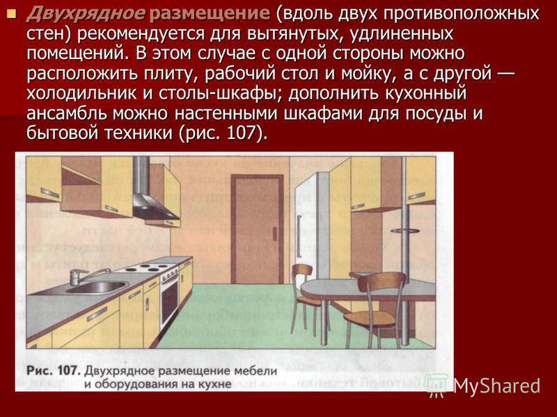 Двухрядное размещение (вдоль двух противоположных стен) рекомендуется для вытянутых, удлиненных помещений. В этом случае с одной стороны можно расположить плиту, рабочий стол и мойку, а с другой холодильник и столы-шкафы; дополнить кухонный ансамбль