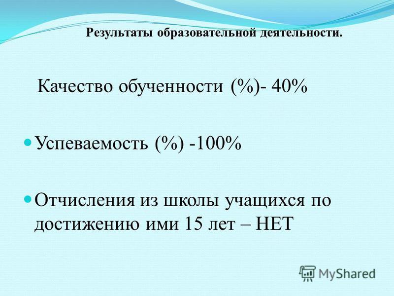 Результаты образовательной деятельности. Качество обученности (%)- 40% Успеваемость (%) -100% Отчисления из школы учащихся по достижению ими 15 лет – НЕТ