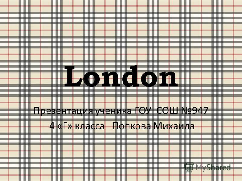 London Презентация ученика ГОУ СОШ 947 4 « Г » класса Попкова Михаила