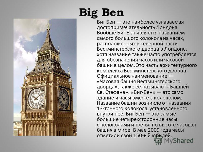 Big Ben Биг Бен это наиболее узнаваемая достопримечательность Лондона. Вообще Биг Бен является названием самого большого колокола на часах, расположенных в северной части Вестминстерского дворца в Лондоне, хотя название также часто употребляется для