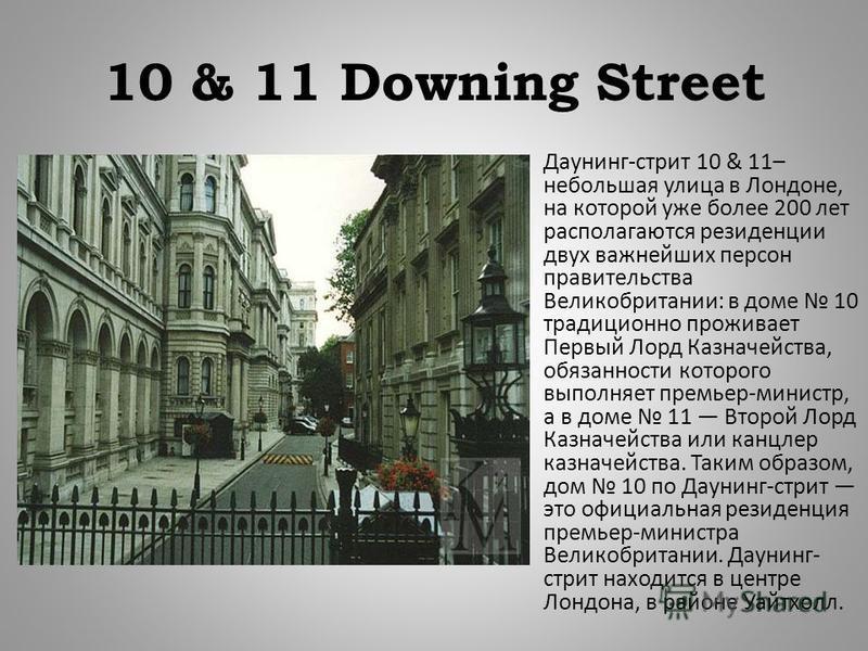 10 & 11 Downing Street Даунинг - стрит 10 & 11– небольшая улица в Лондоне, на которой уже более 200 лет располагаются резиденции двух важнейших персон правительства Великобритании : в доме 10 традиционно проживает Первый Лорд Казначейства, обязанност