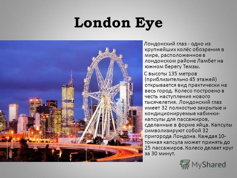 London Eye Лондонский глаз - одно из крупнейших колёс обозрения в мире, расположенное в лондонском районе Ламбет на южном берегу Темзы. С высоты 135 метров ( приблизительно 45 этажей ) открывается вид практически на весь город. Колесо построено в чес