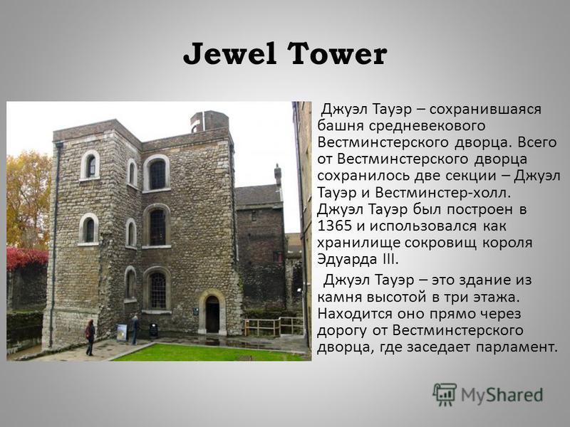 Jewel Tower Джуэл Тауэр – сохранившаяся башня средневекового Вестминстерского дворца. Всего от Вестминстерского дворца сохранилось две секции – Джуэл Тауэр и Вестминстер - холл. Джуэл Тауэр был построен в 1365 и использовался как хранилище сокровищ к