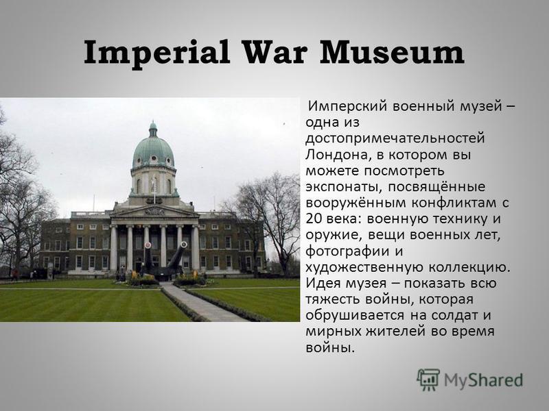 Imperial War Museum Имперский военный музей – одна из достопримечательностей Лондона, в котором вы можете посмотреть экспонаты, посвящённые вооружённым конфликтам с 20 века : военную технику и оружие, вещи военных лет, фотографии и художественную кол