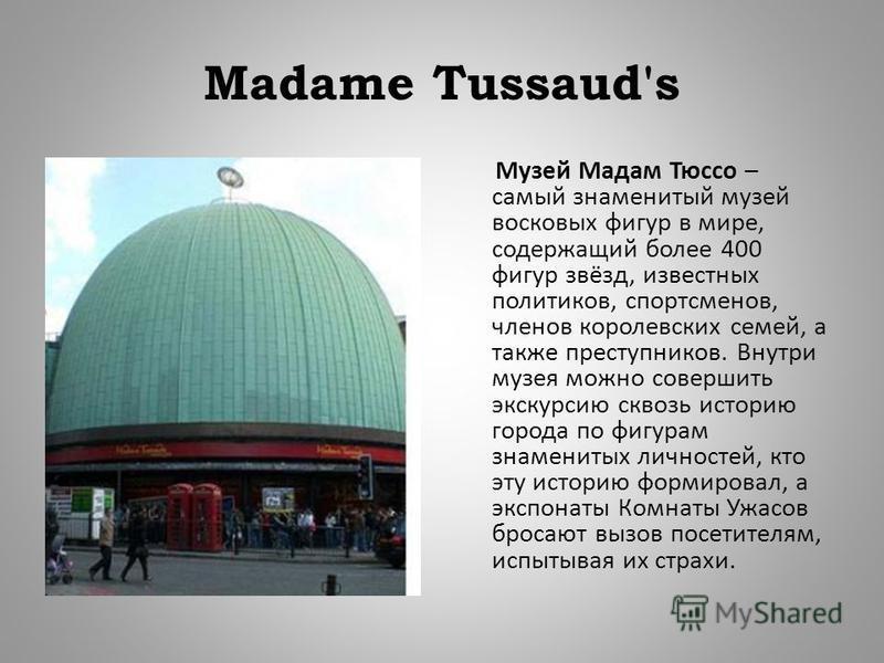 Madame Tussaud's Музей Мадам Тюссо – самый знаменитый музей восковых фигур в мире, содержащий более 400 фигур звёзд, известных политиков, спортсменов, членов королевских семей, а также преступников. Внутри музея можно совершить экскурсию сквозь истор