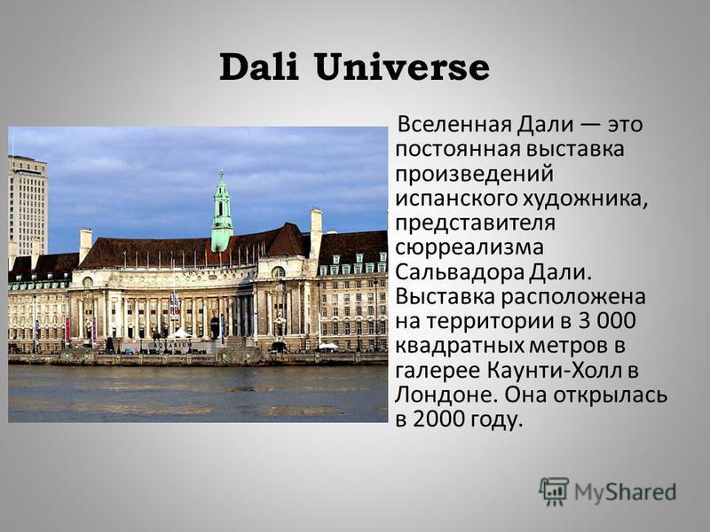 Dali Universe Вселенная Дали это постоянная выставка произведений испанского художника, представителя сюрреализма Сальвадора Дали. Выставка расположена на территории в 3 000 квадратных метров в галерее Каунти - Холл в Лондоне. Она открылась в 2000 го