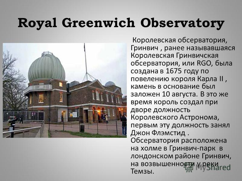 Royal Greenwich Observatory Королевская обсерватория, Гринвич, ранее называвшаяся Королевская Гринвичская обсерватория, или RGO, была создана в 1675 году по повелению короля Карла II, камень в основание был заложен 10 августа. В это же время король с