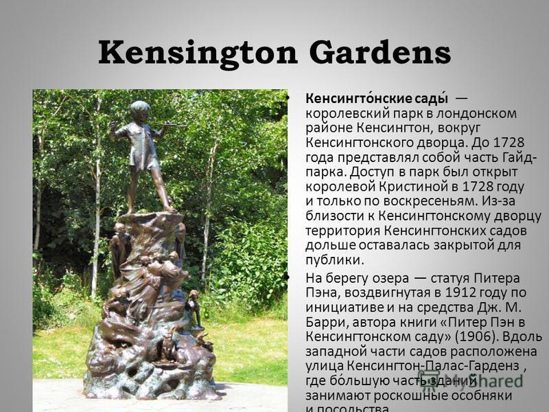 Kensington Gardens Кенсингтонские сады королевский парк в лондонском районе Кенсингтон, вокруг Кенсингтонского дворца. До 1728 года представлял собой часть Гайд - парка. Доступ в парк был открыт королевой Кристиной в 1728 году и только по воскресенья