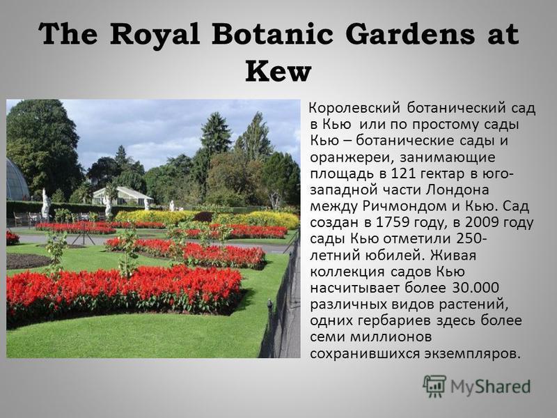 The Royal Botanic Gardens at Kew Королевский ботанический сад в Кью или по простому сады Кью – ботанические сады и оранжереи, занимающие площадь в 121 гектар в юго - западной части Лондона между Ричмондом и Кью. Сад создан в 1759 году, в 2009 году са