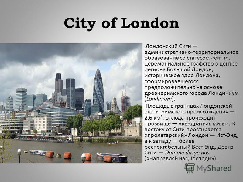 City of London Лондонский Сити административно - территориальное образование со статусом « сити », церемониальное графство в центре региона Большой Лондон, историческое ядро Лондона, сформировавшегося предположительно на основе древнеримского города