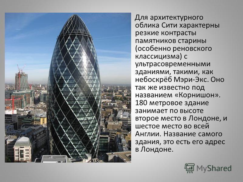 Для архитектурного облика Сити характерны резкие контрасты памятников старины ( особенно реновского классицизма ) с ультрасовременными зданиями, такими, как небоскрёб Мэри - Экс. Оно так же известно под названием « Корнишон ». 180 метровое здание зан