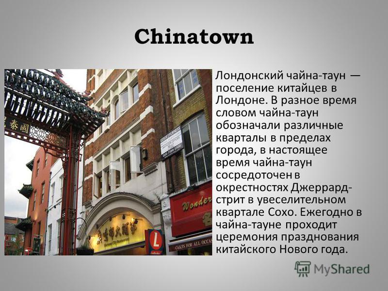 Chinatown Лондонский чайна - таун поселение китайцев в Лондоне. В разное время словом чайна - таун обозначали различные кварталы в пределах города, в настоящее время чайна - таун сосредоточен в окрестностях Джеррард - стрит в увеселительном квартале
