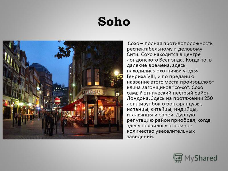 Soho Сохо – полная противоположность респектабельному и деловому Сити. Сохо находится в центре лондонского Вест - энда. Когда - то, в далекие времена, здесь находились охотничьи угодья Генриха VIII, и по преданию название этого места произошло от кли